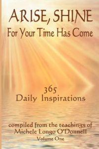 Arise, Shine, for Your Time Has Come: 365 Daily Inspirations Compiled from the Teachings of Michele Longo O'Donnell