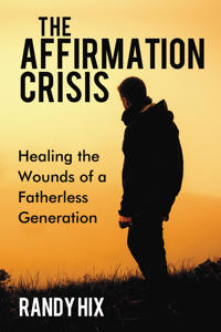 The Affirmation Crisis: Healing the Wounds of a Fatherless Generation
