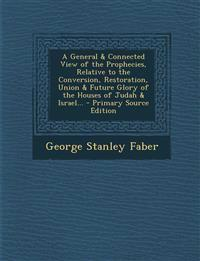 A General & Connected View of the Prophecies, Relative to the Conversion, Restoration, Union & Future Glory of the Houses of Judah & Israel...