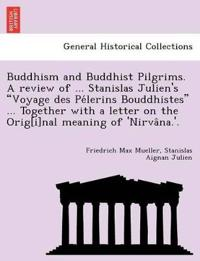 Buddhism and Buddhist Pilgrims. a Review of ... Stanislas Julien's Voyage Des Pe´lerins Bouddhistes ... Together with a Letter on the Orig[i]nal Meaning of 'Nirva^na.'.