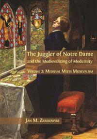 The Juggler of Notre Dame and the Medievalizing of Modernity. Volume 2: Medieval Meets Medievalism