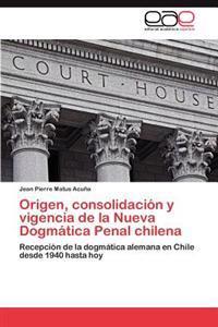 Origen, Consolidacion y Vigencia de La Nueva Dogmatica Penal Chilena
