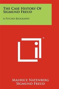 The Case History of Sigmund Freud: A Psycho-Biography