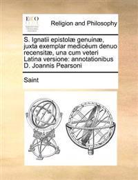 S. Ignatii Epistolae Genuinae, Juxta Exemplar Mediceum Denuo Recensitae, Una Cum Veteri Latina Versione: Annotationibus D. Joannis Pearsoni