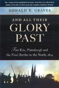 And All Their Glory Past: Fort Erie, Plattsburgh and the Final Battles in the North, 1814