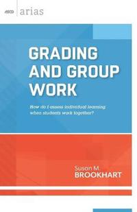 Grading and Group Work: How Do I Assess Individual Learning When Students Work Together?