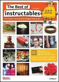 The Best of Instructables, Volume 1: DIY Projects from the World's Biggest Show & Tell