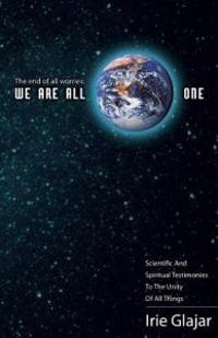 The End of All Worries: We Are All One: Scientific and Spiritual Testimonies to the Unity of All Things