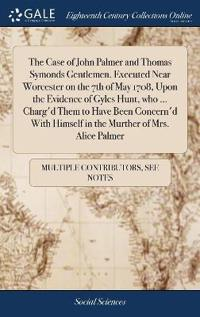 The Case of John Palmer and Thomas Symonds Gentlemen. Executed Near Worcester on the 7th of May 1708, Upon the Evidence of Gyles Hunt, Who ... Charg'd Them to Have Been Concern'd with Himself in the Murther of Mrs. Alice Palmer