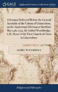 A Sermon Delivered Before the General Assembly of the Colony of Connecticut, on the Anniversary Election at Hartford, May 14th, 1752. by Ashbel Woodbridge, A.M. Pastor of the First Church of Christ in Glassenbury