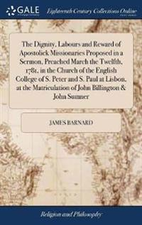 The Dignity, Labours and Reward of Apostolick Missionaries Proposed in a Sermon, Preached March the Twelfth, 1781, in the Church of the English College of S. Peter and S. Paul at Lisbon, at the Matriculation of John Billington & John Sumner