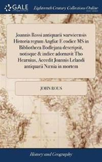 Joannis Rossi Antiquarii Warwicensis Historia Regum Angli  E Codice MS in Bibliotheca Bodlejana Descripsit, Notisque & Indice Adornavit Tho Hearnius, Accedit Joannis Lelandi Antiquarii N nia in Mortem