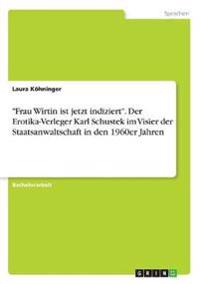 """""""Frau Wirtin ist jetzt indiziert"""". Der Erotika-Verleger Karl Schustek im Visier der Staatsanwaltschaft in den 1960er Jahren"""