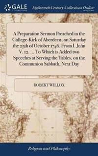 A Preparation Sermon Preached in the College-Kirk of Aberdeen, on Saturday the 25th of October 1746. from I. John V. 12. ... to Which Is Added Two Spe