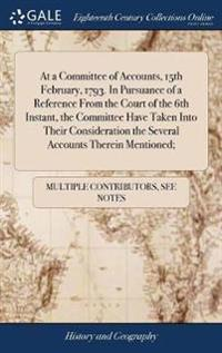 At a Committee of Accounts, 15th February, 1793. in Pursuance of a Reference from the Court of the 6th Instant, the Committee Have Taken Into Their Co