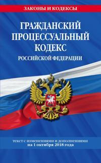 Grazhdanskij protsessualnyj kodeks Rossijskoj Federatsii: tekst s izmenenijami i dopolnenijami na 1 oktjabrja 2018 g.