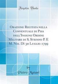 Orazione Recitata nella Conventuale di Pisa dell'Insigne Ordine Militare di S. Stefano P. E M. Nel Dì 30 Luglio 1799 (Classic Reprint)