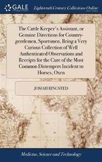 The Cattle Keeper's Assistant, or Genuine Directions for Country-Gentlemen, Sportsmen, Being a Very Curious Collection of Well Authenticated Observations and Receipts for the Cure of the Most Common Distempers Incident to Horses, Oxen