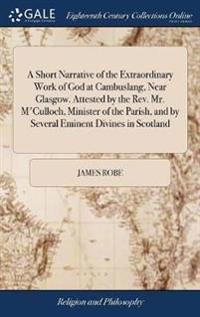 A Short Narrative of the Extraordinary Work of God at Cambuslang, Near Glasgow. Attested by the Rev. Mr. m'Culloch, Minister of the Parish, and by Sev