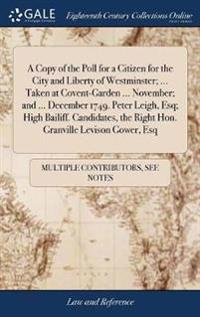A Copy of the Poll for a Citizen for the City and Liberty of Westminster; ... Taken at Covent-Garden ... November; And ... December 1749. Peter Leigh, Esq; High Bailiff. Candidates, the Right Hon. Granville Levison Gower, Esq