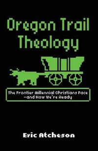 Oregon Trail Theology: The Frontier Millennial Christians Face--And How We're Ready
