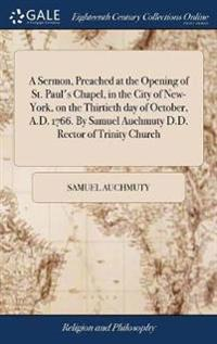 A Sermon, Preached at the Opening of St. Paul's Chapel, in the City of New-York, on the Thirtieth Day of October, A.D. 1766. by Samuel Auchmuty D.D. Rector of Trinity Church