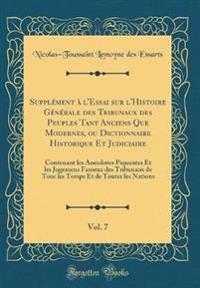 Supplément à l'Essai sur l'Histoire Générale des Tribunaux des Peuples Tant Anciens Que Modernes, ou Dictionnaire Historique Et Judiciaire, Vol. 7
