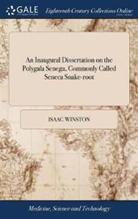 An Inaugural Dissertation on the Polygala Senega, Commonly Called Seneca Snake-Root