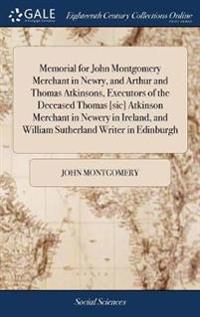Memorial for John Montgomery Merchant in Newry, and Arthur and Thomas Atkinsons, Executors of the Deceased Thomas [sic] Atkinson Merchant in Newery in Ireland, and William Sutherland Writer in Edinburgh