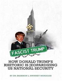 Fascist Trump How Donald Trump's Rhetoric Is Jeopardizing U S National Security