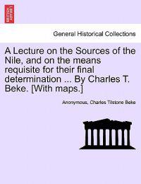 A Lecture on the Sources of the Nile, and on the Means Requisite for Their Final Determination ... by Charles T. Beke. [With Maps.]
