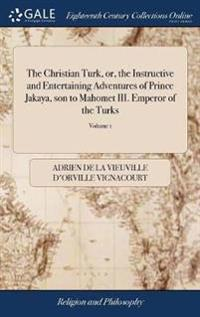 The Christian Turk, Or, the Instructive and Entertaining Adventures of Prince Jakaya, Son to Mahomet III. Emperor of the Turks