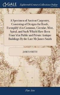 A Specimen of Ancient Carpentry, Consisting of Designs for Roofs, Exemplify'd in Common, Circular, Mixt, Spiral, and Such Which Have Been Fram'd in Public and Private Antique Buildings by the Late MR James Smith