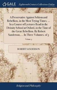 A Preservative Against Schism and Rebellion, in the Most Trying Times. ... in a Course of Lectures Read in the Divinity School at Oxford, in the Time of the Great Rebellion. by Robert Sanderson, ... in Three Volumes. of 3; Volume 3