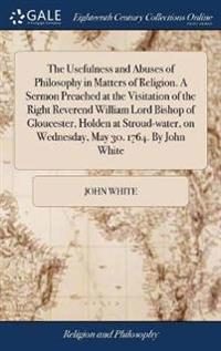 The Usefulness and Abuses of Philosophy in Matters of Religion. a Sermon Preached at the Visitation of the Right Reverend William Lord Bishop of Gloucester, Holden at Stroud-Water, on Wednesday, May 30. 1764. by John White