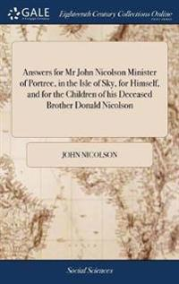 Answers for MR John Nicolson Minister of Portree, in the Isle of Sky, for Himself, and for the Children of His Deceased Brother Donald Nicolson
