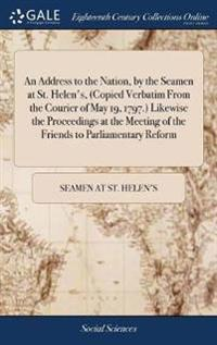 An Address to the Nation, by the Seamen at St. Helen's, (Copied Verbatim from the Courier of May 19, 1797.) Likewise the Proceedings at the Meeting of the Friends to Parliamentary Reform