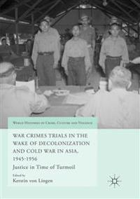 War Crimes Trials in the Wake of Decolonization and Cold War in Asia, 1945-1956