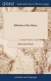 Bibliotheca Miscellanea: Or a Catalogue of Choice Books. Both Ancient and Modern, Consisting Of, Divinity, Phylosophy, Morality, History Physic