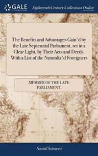 The Benefits and Advantages Gain'd by the Late Septennial Parliament, Set in a Clear Light, by Their Acts and Deeds. with a List of the Naturaliz'd Fo