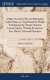 A Short Account of the New Pantomime Called Omai, or a Trip Round the World; Performed at the Theatre-Royal in Covent-Garden. with the Recitatives, Airs, Duetts, Trios and Chorusses