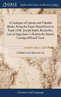 A Catalogue of Curious and Valuable Books, Being the Entire Bound Stock in Trade of Mr. Joseph Smith, Bookseller, Late at Inigo Jones's Head in the Strand; Leaving Off Retail Trade