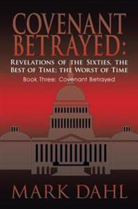 Covenant Betrayed: Revelations of the Sixties, the Best of Time; the Worst of Time