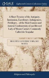A Short Treatise of the Antiquity, Institution, Excellency, Indulgences, Privileges, . of the Most Famous and Antient Confraternity of Our Blessed Lady of Mount Carmel, Commonly Called the Scapular