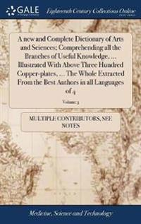 A New and Complete Dictionary of Arts and Sciences; Comprehending All the Branches of Useful Knowledge, ... Illustrated with Above Three Hundred Copper-Plates, ... the Whole Extracted from the Best Authors in All Languages of 4; Volume 3