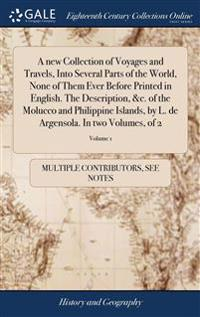 A New Collection of Voyages and Travels, Into Several Parts of the World, None of Them Ever Before Printed in English. the Description, &c. of the Molucco and Philippine Islands, by L. de Argensola. in Two Volumes, of 2; Volume 1