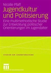 Jugendkultur Und Politisierung: Eine Multimethodische Studie Zur Entwicklung Politischer Orientierungen Im Jugendalter