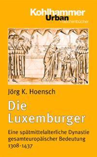 Die Luxemburger: Eine Spatmittelalterliche Dynastie Gesamteuropaischer Bedeutung 1308-1437