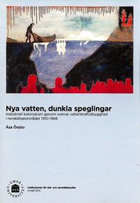 Nya vatten, dunkla speglingar : industriell kolonialism genom svensk vattenkraftutbyggnad i renskötselområdet 1910-1968