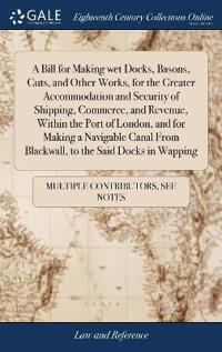 A Bill for Making Wet Docks, Basons, Cuts, and Other Works, for the Greater Accommodation and Security of Shipping, Commerce, and Revenue, Within the Port of London, and for Making a Navigable Canal from Blackwall, to the Said Docks in Wapping